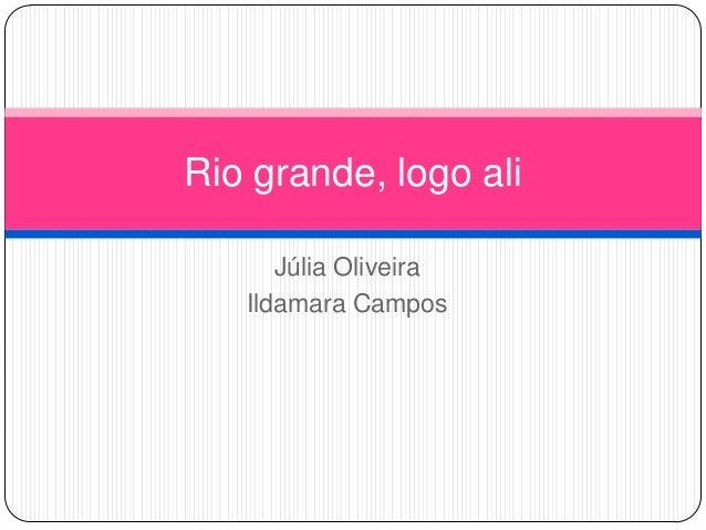 Rio grande, logo ali Júlia Oliveira Ildamara Campos