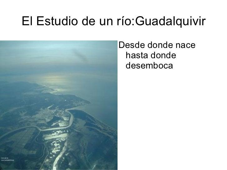 El Estudio de un río:Guadalquivir                 Desde donde nace                  hasta donde                  desemboca