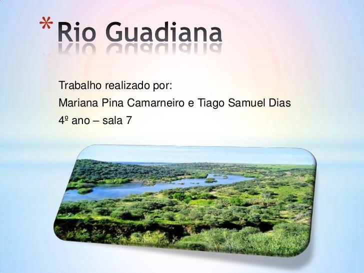 Rio Guadiana<br />Trabalho realizado por:<br />Mariana Pina Camarneiro e Tiago Samuel Dias<br />4º ano – sala 7<br />