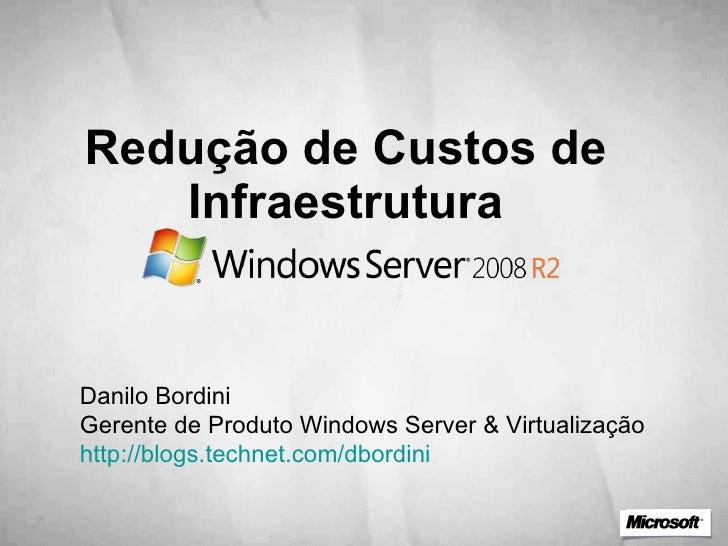Redução de Custos de Infraestrutura Danilo Bordini Gerente de Produto Windows Server & Virtualização http://blogs.technet....