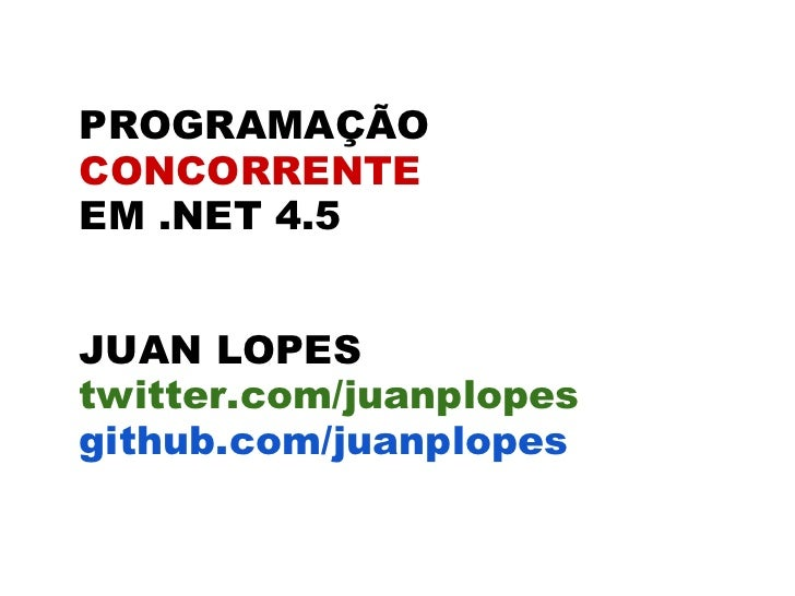 PROGRAMAÇÃOCONCORRENTEEM .NET 4.5JUAN LOPEStwitter.com/juanplopesgithub.com/juanplopes