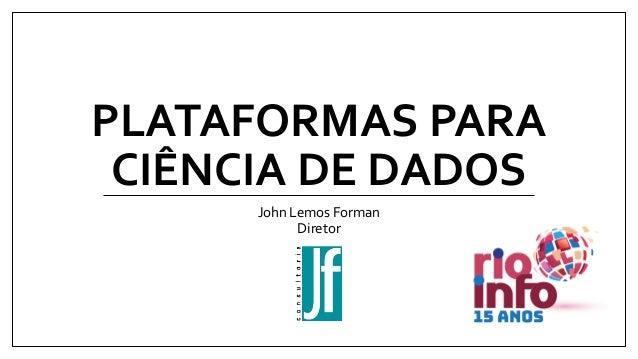PLATAFORMAS PARA CIÊNCIA DE DADOS John Lemos Forman Diretor