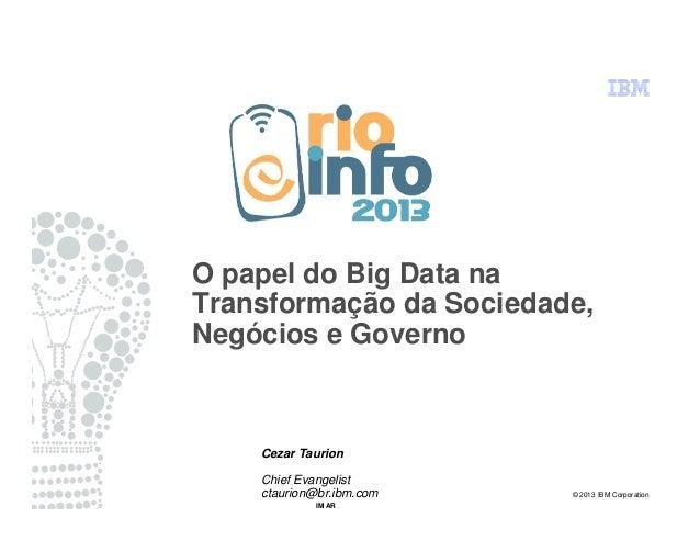 © 2013 IBM Corporation IM AR O papel do Big Data na Transformação da Sociedade, Negócios e Governo Cezar Taurion Chief Eva...