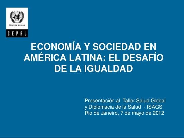 ECONOMÍA Y SOCIEDAD ENAMÉRICA LATINA: EL DESAFÍO     DE LA IGUALDAD           Presentación al Taller Salud Global         ...