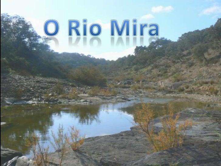 O rio Mira é um rio quecorre no sul dePortugal. Nasce naSerra do Caldeirão, a470 metros de altitude,e percorre cerca de 14...