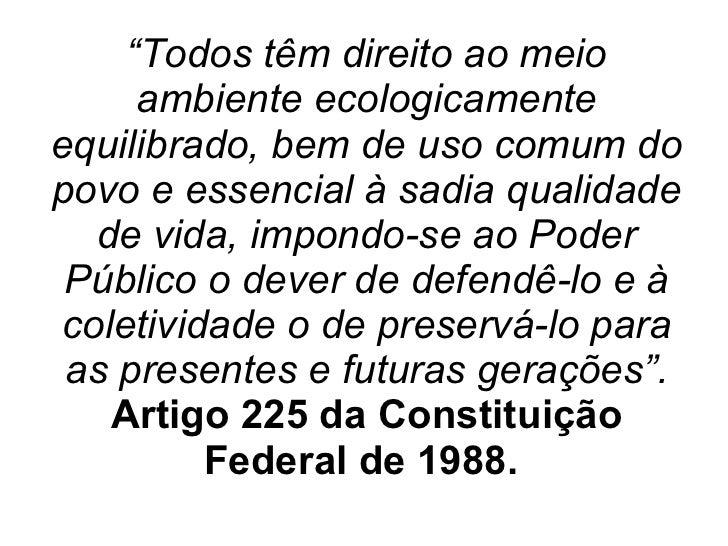 """"""" Todos têm direito ao meio ambiente ecologicamente equilibrado, bem de uso comum do povo e essencial à sadia qualidade de..."""