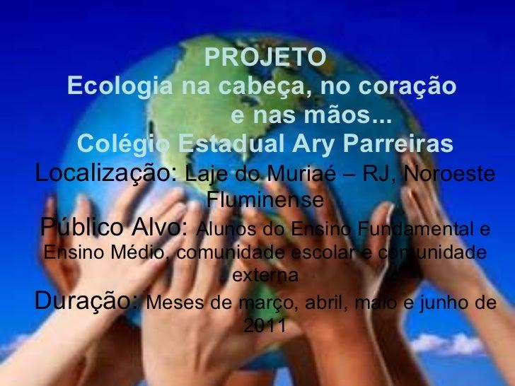 PROJETO   Ecologia na cabeça, no coração    e nas mãos... Colégio Estadual Ary Parreiras Localização:  Laje do Muriaé – RJ...