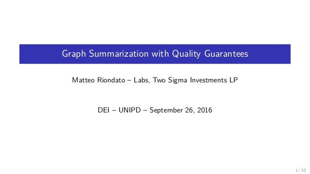 Graph Summarization with Quality Guarantees Matteo Riondato – Labs, Two Sigma Investments LP DEI – UNIPD – September 26, 2...