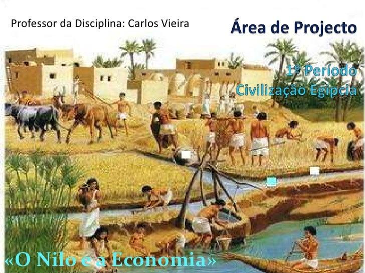 Professor da Disciplina: Carlos Vieira<br />Área de Projecto1º Período Civilização Egípcia<br />«O Nilo e a Economia» <br />