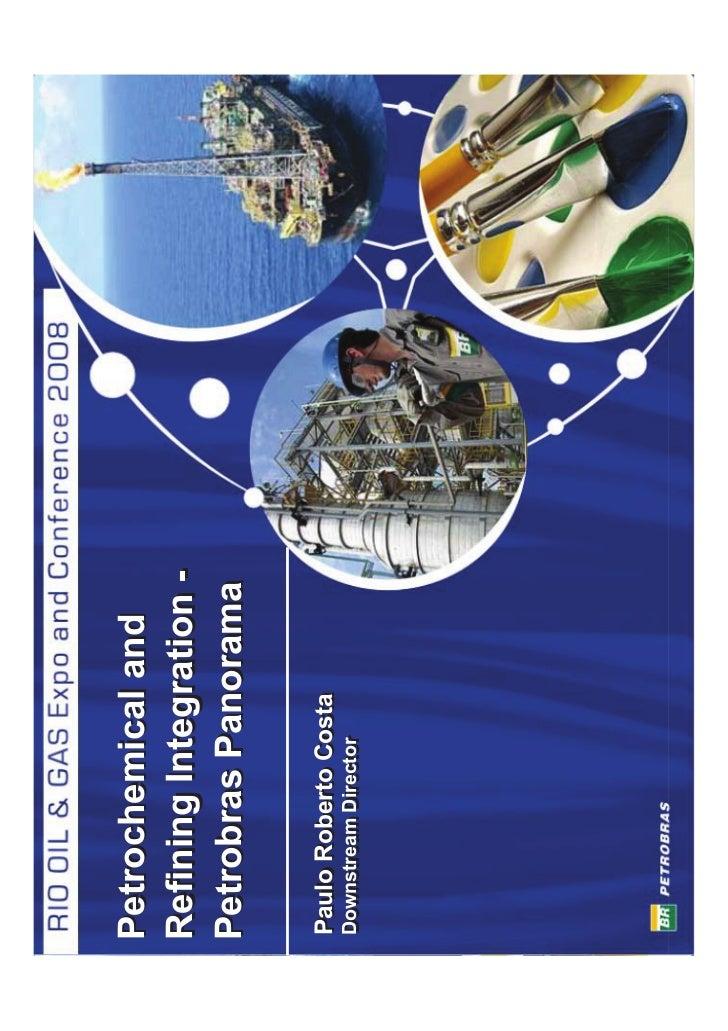 Petrochemical and Refining Integration - Petrobras Panorama  Paulo Roberto Costa Downstream Director Downstream Director  ...