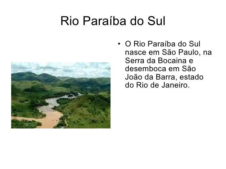 Rio Paraíba do Sul <ul><li>O Rio Paraíba do Sul nasce em São Paulo, na Serra da Bocaina e desemboca em São João da Barra, ...