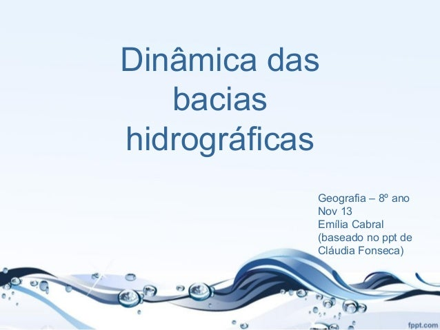 Dinâmica das bacias hidrográficas Geografia – 8º ano Nov 13 Emília Cabral (baseado no ppt de Cláudia Fonseca)