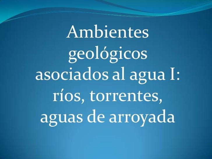 Ambientes    geológicosasociados al agua I:  ríos, torrentes, aguas de arroyada