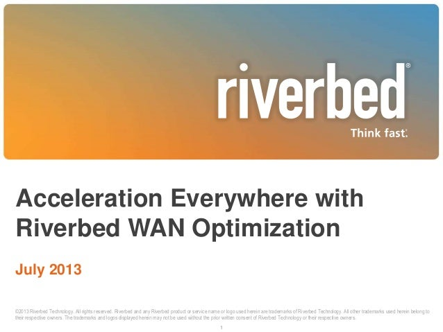 Acceleration Everywhere with Riverbed WAN Optimization July 2013 1 ©2013 Riverbed Technology. All rights reserved. Riverbe...