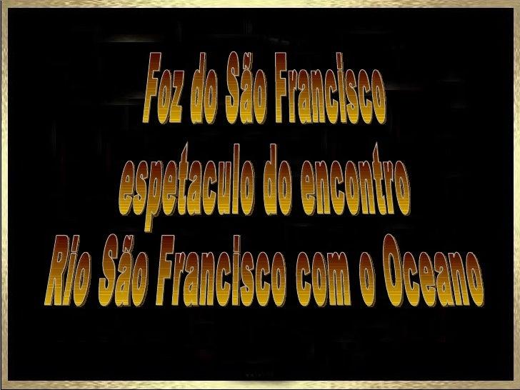 Agora é o momento de tocar mais fundo aemoção: é hora de conhecer a Foz do Rio SãoFrancisco, na divisa de Sergipe com Alag...