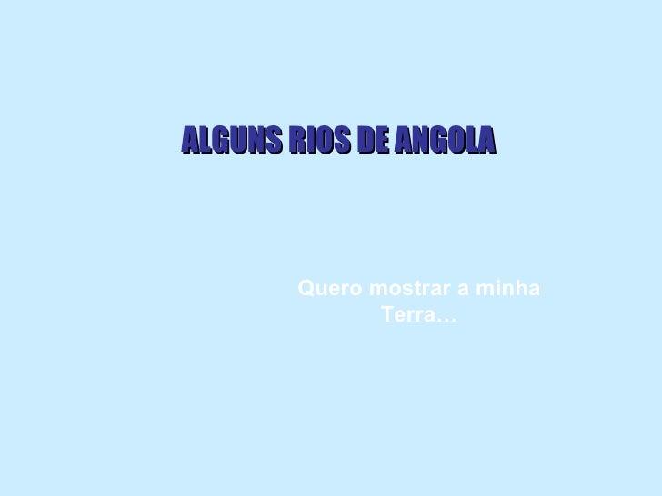 ALGUNS RIOS DE ANGOLA Quero mostrar a minha Terra…