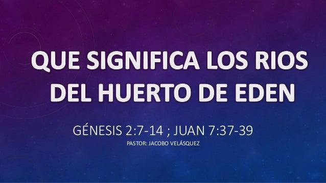 GÉNESIS 2:7-14 ; JUAN 7:37-39  PASTOR: JACOBO VELÁSQUEZ