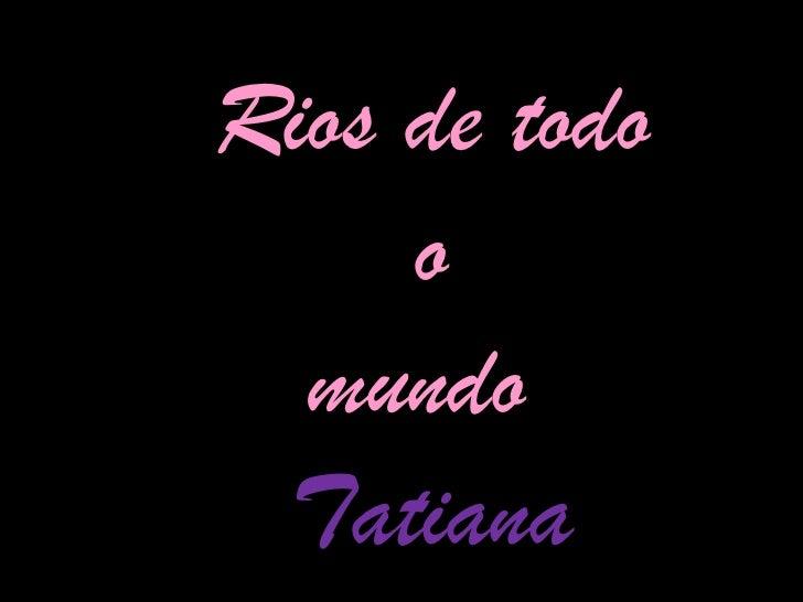 Rios de todo o mundo  Tatiana