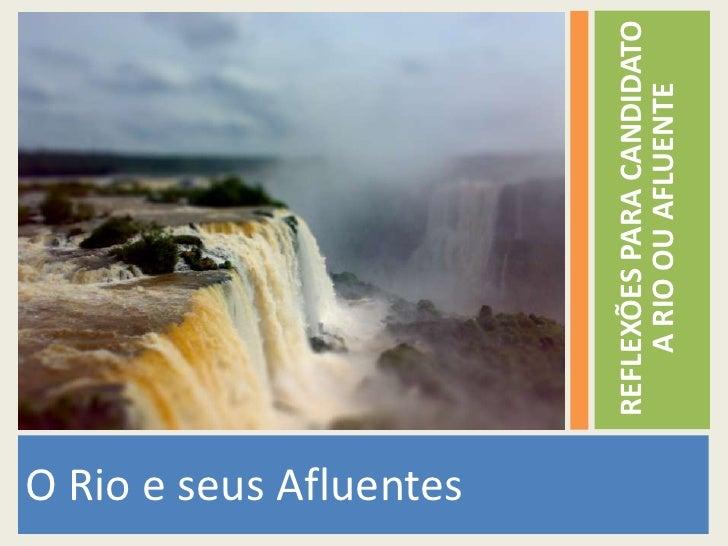 O Rio e seus Afluentes<br />REFLEXÕES PARA CANDIDATO A RIO OU AFLUENTE<br />