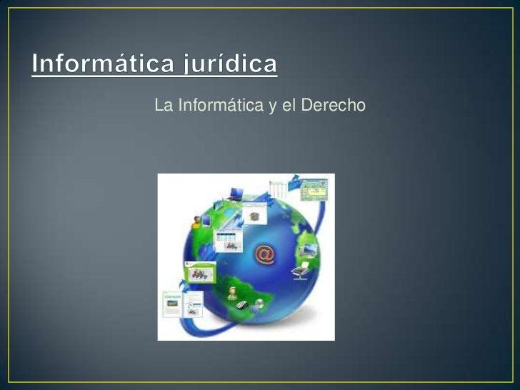 Informática jurídica <br />La Informática y el Derecho<br />