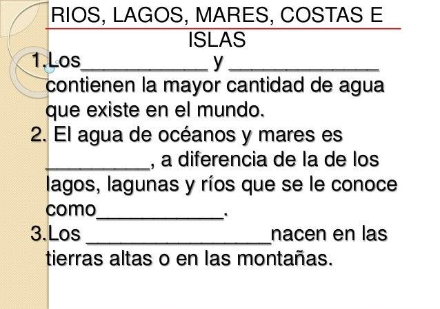 RIOS, LAGOS, MARES, COSTAS E ISLAS 1.Los___________ y _____________ contienen la mayor cantidad de agua que existe en el m...