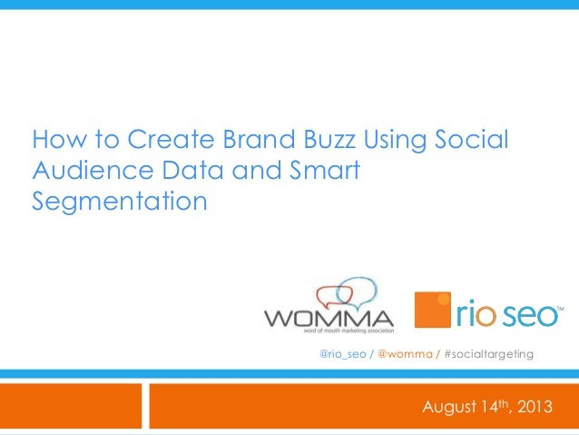 How to Create Brand Buzz Using Social Audience Data and Smart Segmentation August 14th, 2013 @rio_seo / @womma / #socialta...