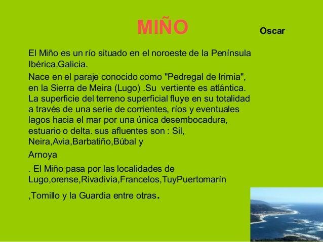 MIÑO                              OscarEl Miño es un río situado en el noroeste de la PenínsulaIbérica.Galicia.Nace en el ...