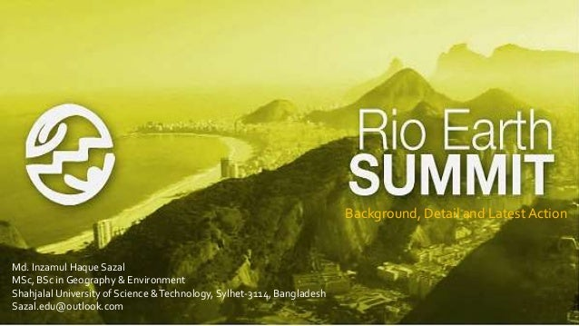 rio earth summit Earth summit 1992 the united nations conference on environment and development (unced), also known as the rio summit, rio conference, earth summit (portuguese: eco '92) was a major united nations conference held in rio de janeiro from 3 june to 14 june 1992.