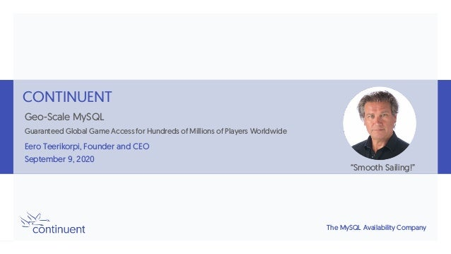 The MySQL Availability Company CONTINUENT Geo-Scale MySQL Guaranteed Global Game Access for Hundreds of Millions of Player...