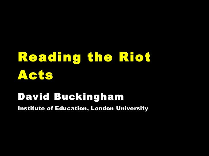 Reading the Riot Acts David Buckingham Institute of Education, London University