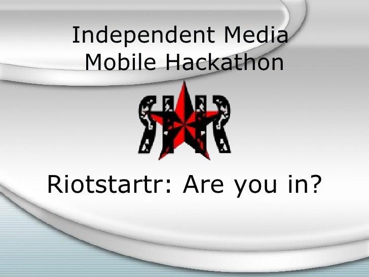 Independent Media  Mobile Hackathon <ul><li>Riotstartr: Are you in? </li></ul>