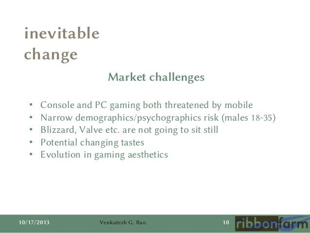 inevitable change Market challenges • • • • •  Console and PC gaming both threatened by mobile Narrow demographics/psychog...