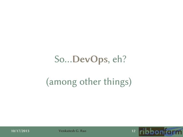 So…DevOps, eh?  (among other things)  10/17/2013  Venkatesh G. Rao  12