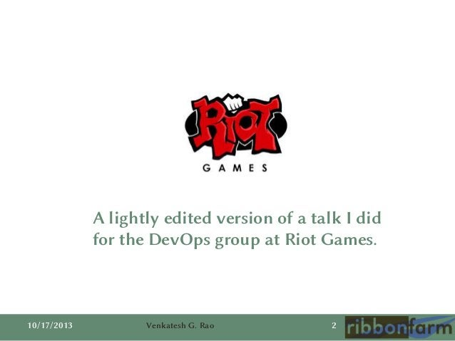 A lightly edited version of a talk I did for the DevOps group at Riot Games.  10/17/2013  Venkatesh G. Rao  2