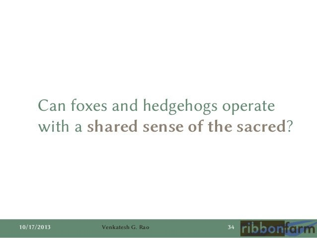 Can foxes and hedgehogs operate with a shared sense of the sacred?  10/17/2013  Venkatesh G. Rao  34