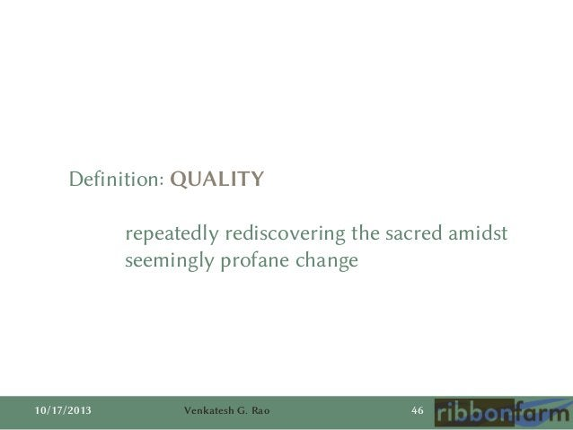Definition: QUALITY repeatedly rediscovering the sacred amidst seemingly profane change  10/17/2013  Venkatesh G. Rao  46
