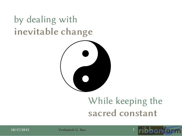 by dealing with inevitable change  While keeping the sacred constant 10/17/2013  Venkatesh G. Rao  7
