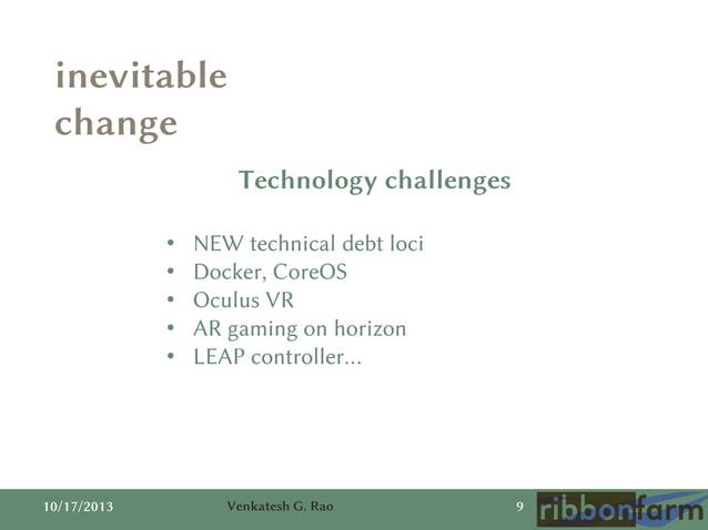 inevitable change Technology challenges • • • • •  10/17/2013  NEW technical debt loci Docker, CoreOS Oculus VR AR gaming ...
