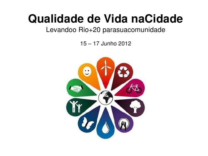 Qualidade de Vida naCidade  Levandoo Rio+20 parasuacomunidade           15 – 17 Junho 2012