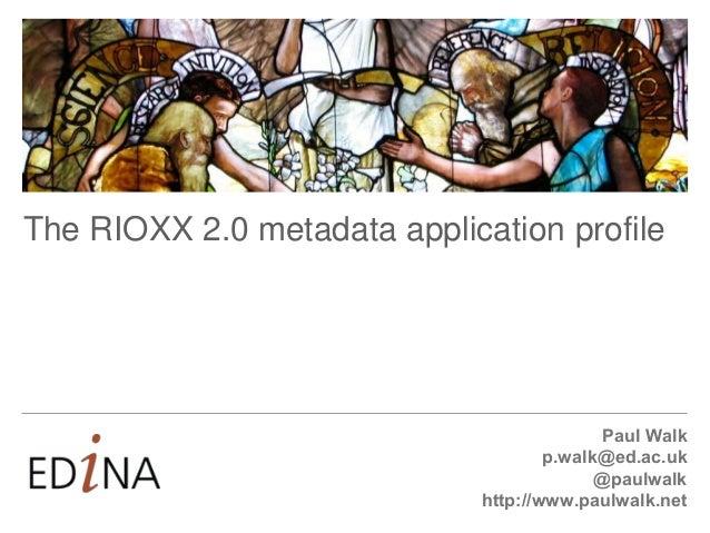 Paul Walk p.walk@ed.ac.uk @paulwalk http://www.paulwalk.net The RIOXX 2.0 metadata application profile