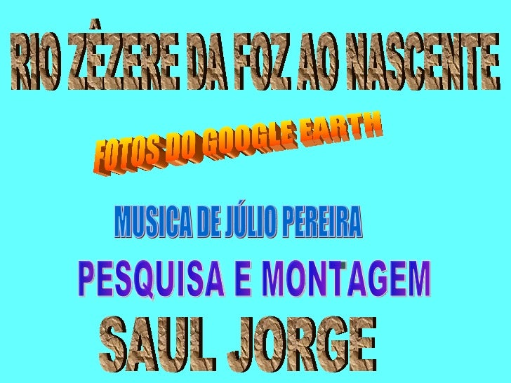 RIO ZÊZERE DA FOZ AO NASCENTE FOTOS DO GOOGLE EARTH PESQUISA E MONTAGEM SAUL JORGE MUSICA DE JÚLIO PEREIRA