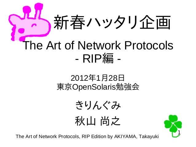 1 1 新春ハッタリ企画 The Art of Network Protocols - RIP編 - 2012年1月28日 東京OpenSolaris勉強会 きりんぐみ 秋山 尚之 The Art of Network Protocols, R...