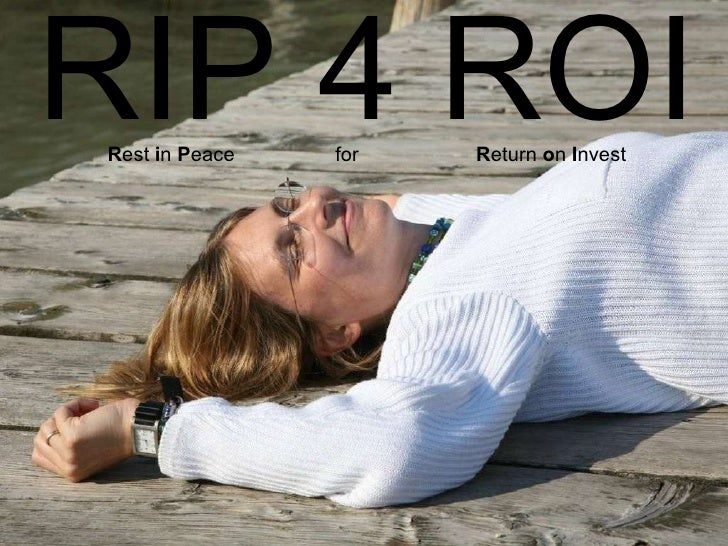 Main Message: RIP 4 ROI <ul><li>RIP 4 ROI R est  i n  P eace  for  R eturn  o n  I nvest </li></ul>