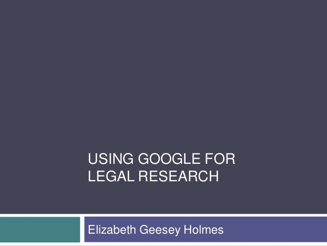 USING GOOGLE FOR LEGAL RESEARCH  Elizabeth Geesey Holmes