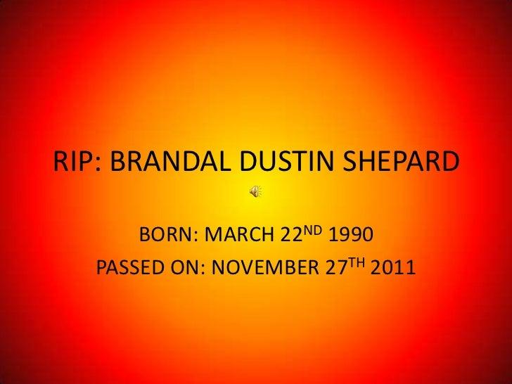 RIP: BRANDAL DUSTIN SHEPARD      BORN: MARCH 22ND 1990  PASSED ON: NOVEMBER 27TH 2011