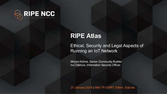 21 January 2019 | 56th TF-CSIRT, Tallinn, Estonia RIPE Atlas Ethical, Security and Legal Aspects of Running an IoT Network...