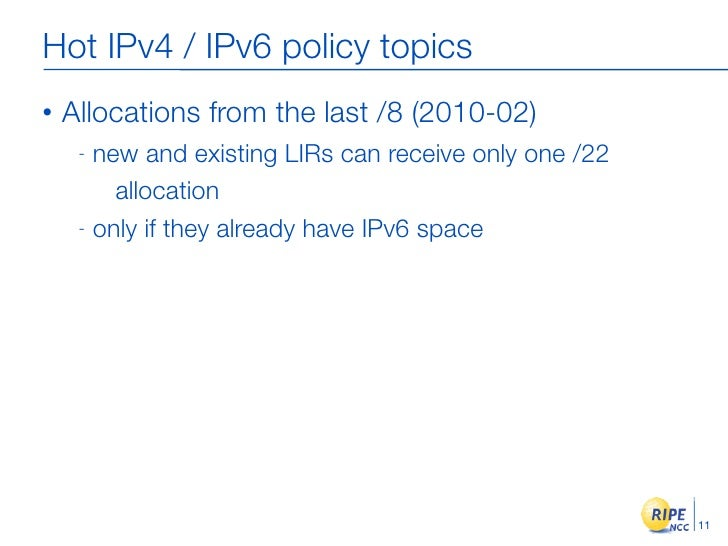 Hot IPv4 / IPv6 policy topics •   Allocations from the last /8 (2010-02)      - new and existing LIRs can receive only one...