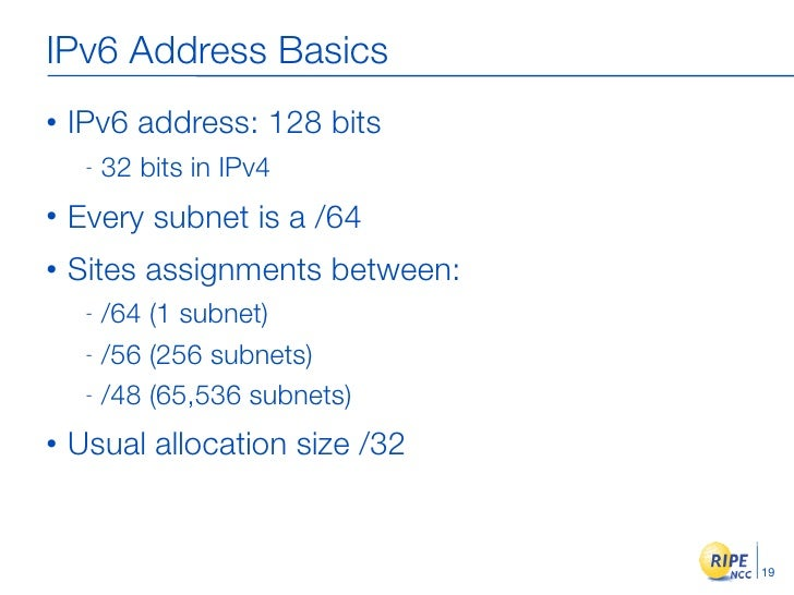 IPv6 Address Basics •   IPv6 address: 128 bits      -   32 bits in IPv4 •   Every subnet is a /64 •   Sites assignments be...