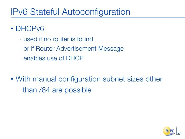 IPv6 Stateful Autoconfiguration •   DHCPv6      - used if no router is found      - or if Router Advertisement Message     ...