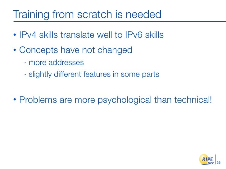 Training from scratch is needed •   IPv4 skills translate well to IPv6 skills •   Concepts have not changed      - more ad...